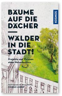 Conrad Amber - Bäume auf die Dächer – Wälder in die Stadt. Visionen eines Naturdenkers